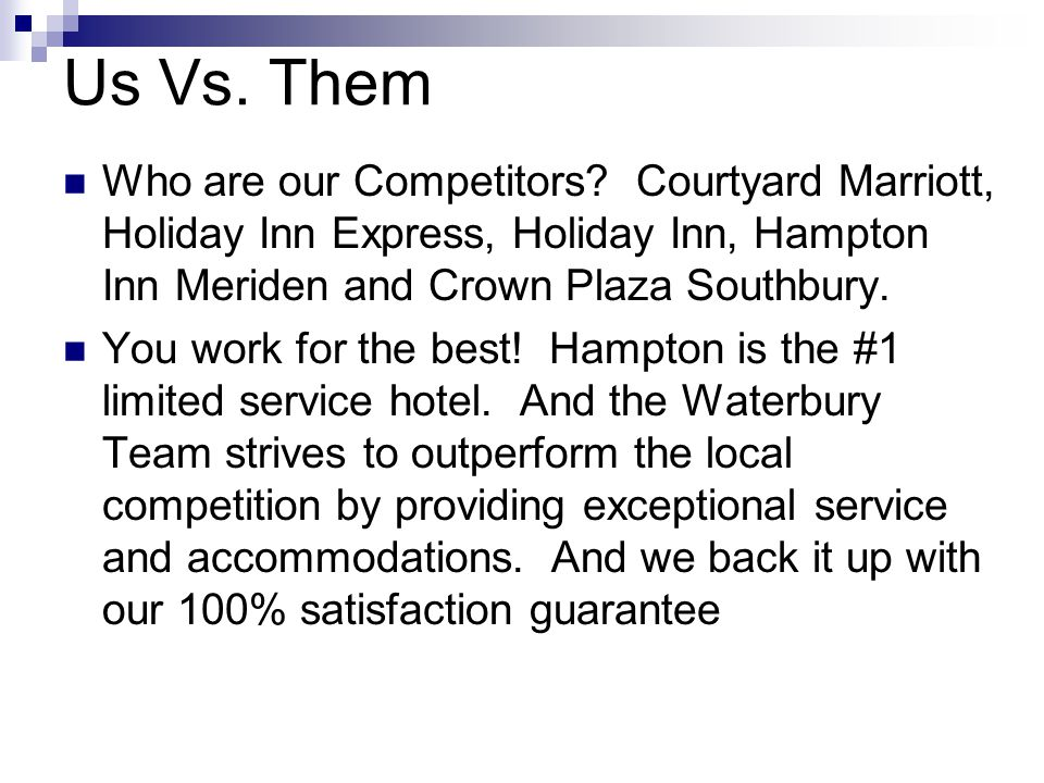 Us Vs. Them Who are our Competitors Courtyard Marriott, Holiday Inn Express, Holiday Inn, Hampton Inn Meriden and Crown Plaza Southbury.