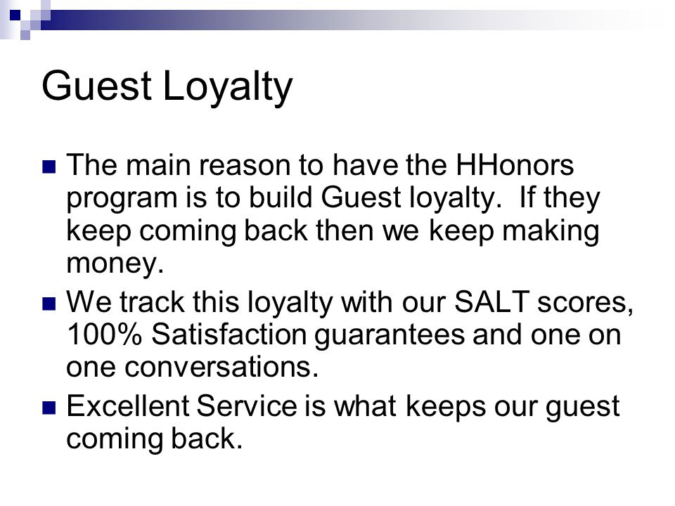 Guest Loyalty The main reason to have the HHonors program is to build Guest loyalty. If they keep coming back then we keep making money.
