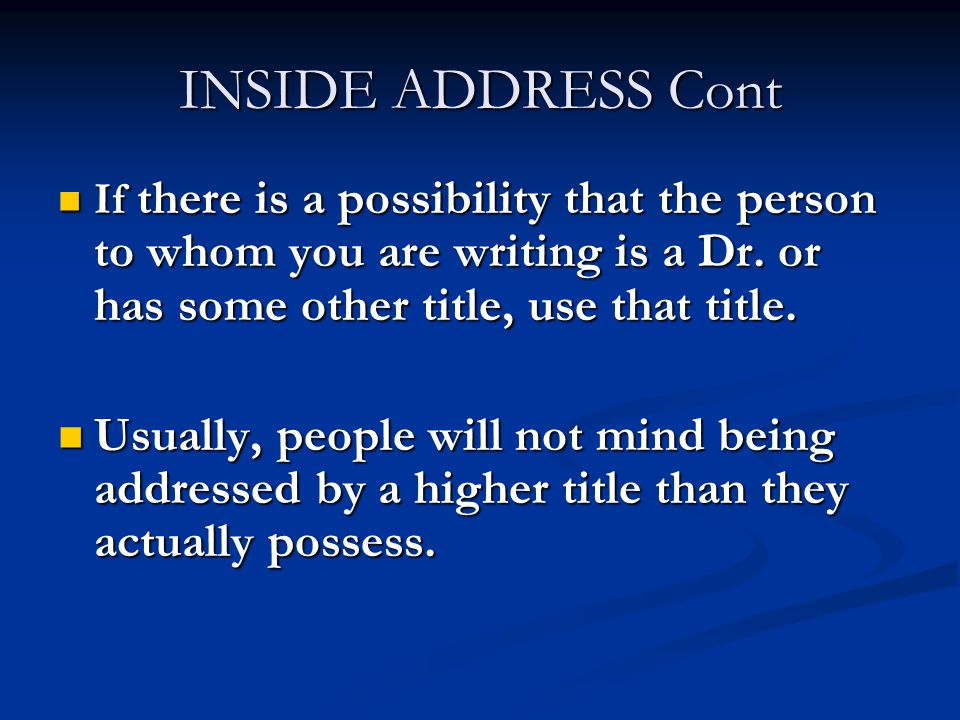 INSIDE ADDRESS Cont If there is a possibility that the person to whom you are writing is a Dr. or has some other title, use that title.