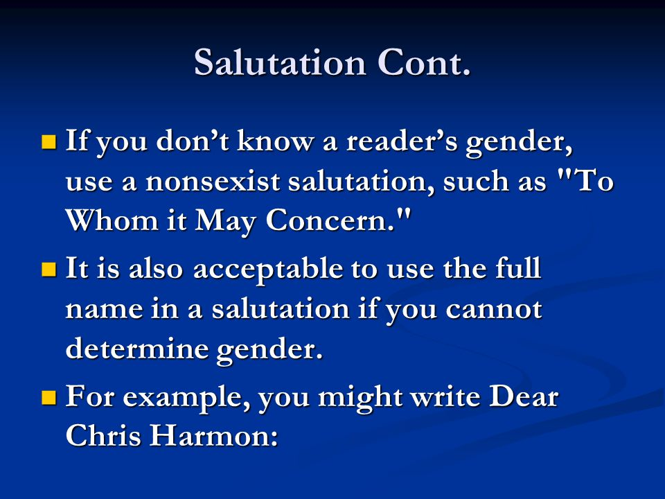 Salutation Cont. If you don't know a reader's gender, use a nonsexist salutation, such as To Whom it May Concern.