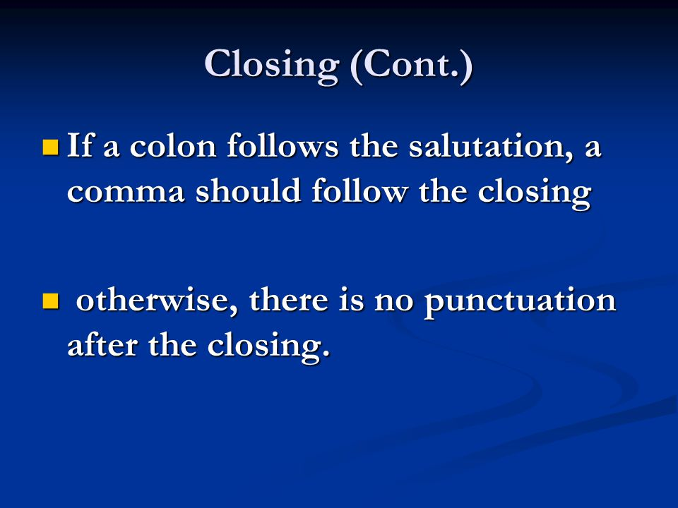 Closing (Cont.) If a colon follows the salutation, a comma should follow the closing.