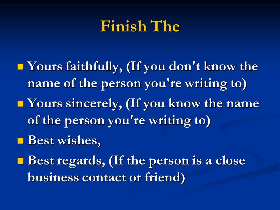 Finish The Yours faithfully, (If you don t know the name of the person you re writing to)