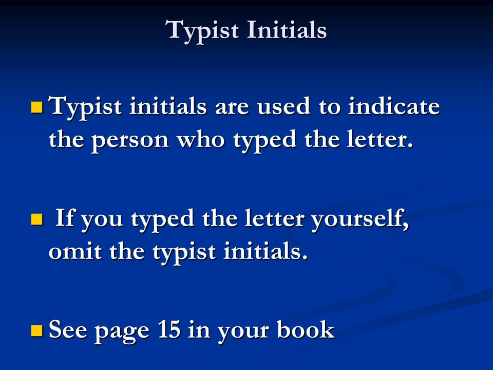 Typist Initials Typist initials are used to indicate the person who typed the letter. If you typed the letter yourself, omit the typist initials.