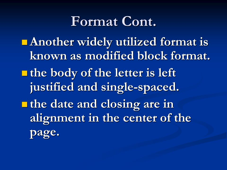 Format Cont. Another widely utilized format is known as modified block format. the body of the letter is left justified and single-spaced.