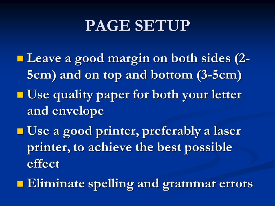 PAGE SETUP Leave a good margin on both sides (2-5cm) and on top and bottom (3-5cm) Use quality paper for both your letter and envelope.