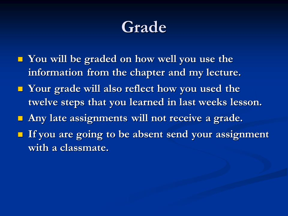 Grade You will be graded on how well you use the information from the chapter and my lecture.