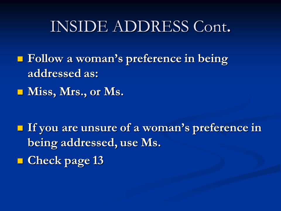 INSIDE ADDRESS Cont. Follow a woman's preference in being addressed as: Miss, Mrs., or Ms.