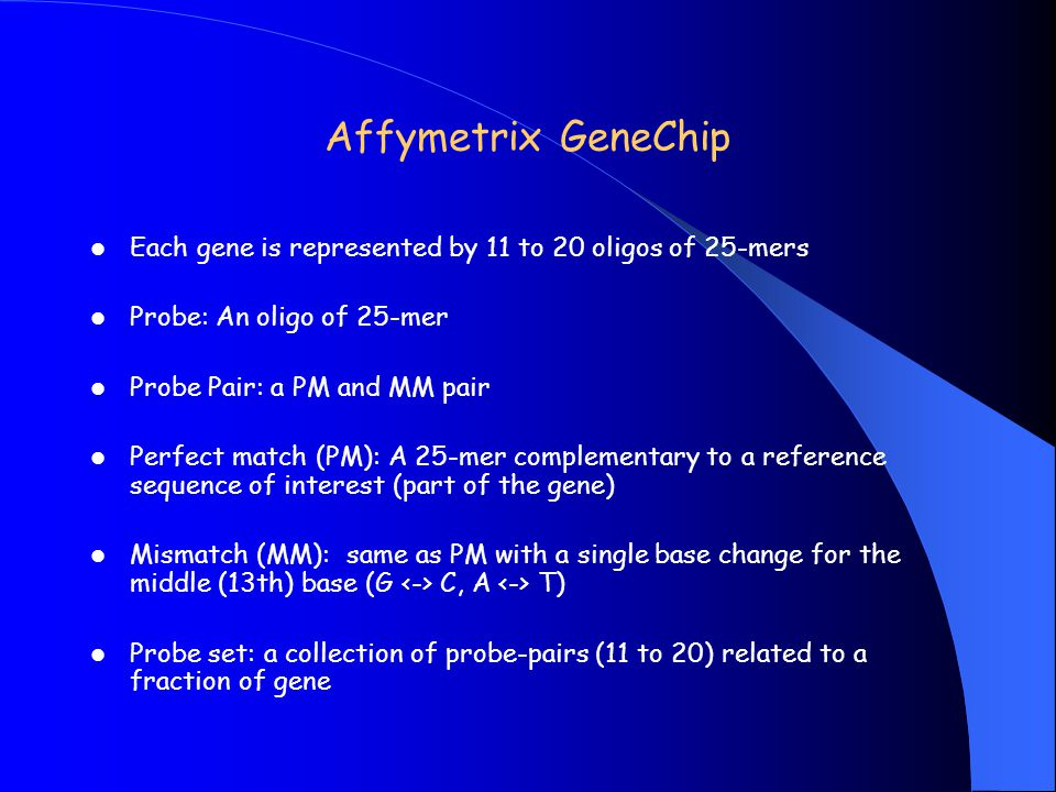 Affymetrix GeneChip Each gene is represented by 11 to 20 oligos of 25-mers. Probe: An oligo of 25-mer.