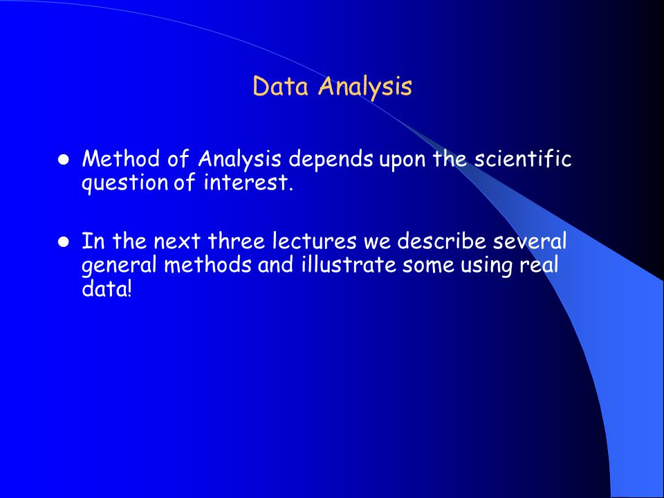Data Analysis Method of Analysis depends upon the scientific question of interest.