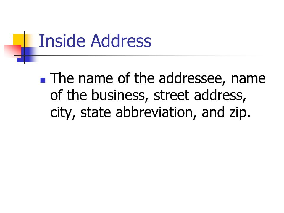 Inside Address The name of the addressee, name of the business, street address, city, state abbreviation, and zip.
