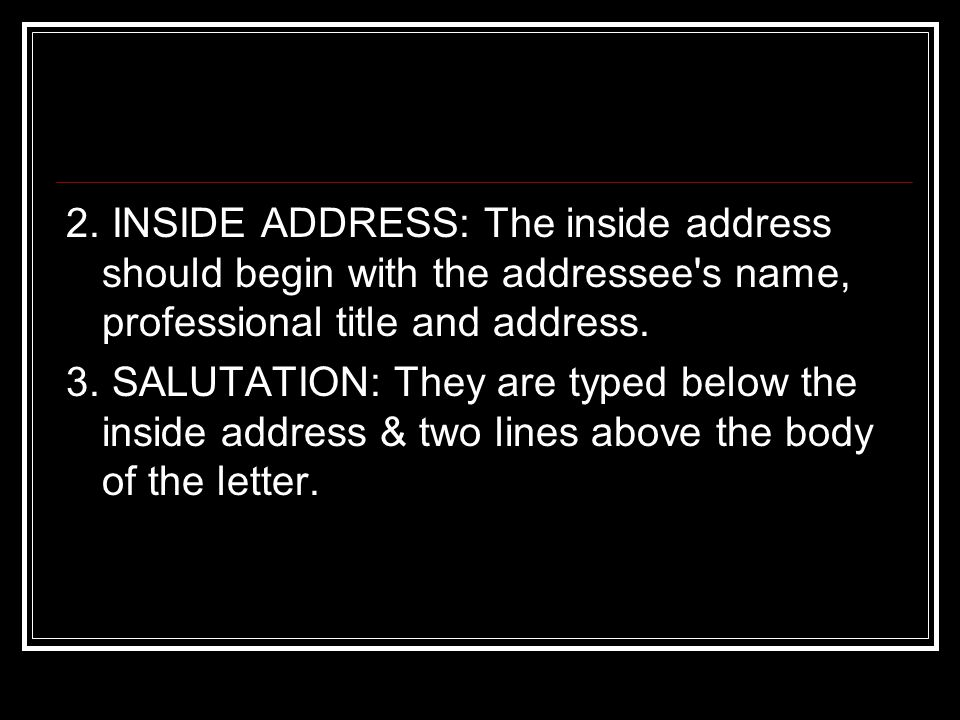 2. INSIDE ADDRESS: The inside address should begin with the addressee s name, professional title and address.