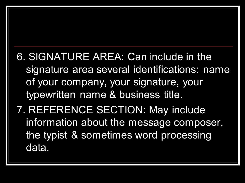 6. SIGNATURE AREA: Can include in the signature area several identifications: name of your company, your signature, your typewritten name & business title.