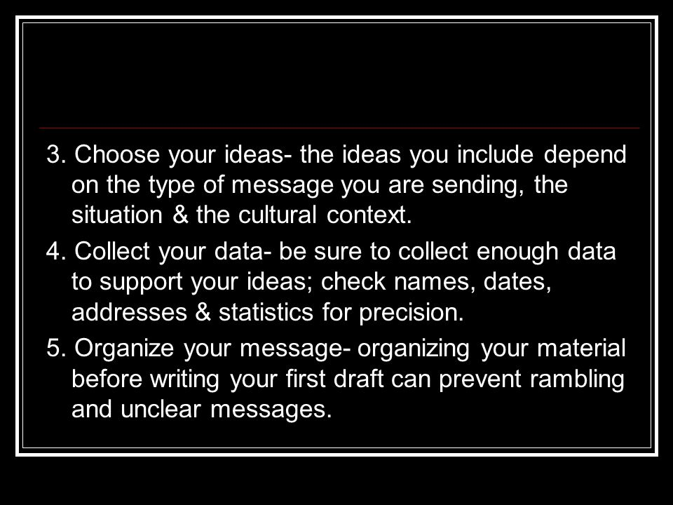 3. Choose your ideas- the ideas you include depend on the type of message you are sending, the situation & the cultural context.