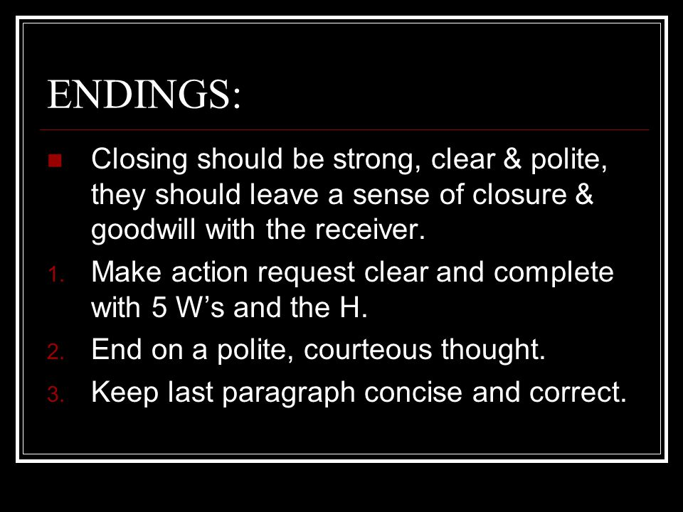 ENDINGS: Closing should be strong, clear & polite, they should leave a sense of closure & goodwill with the receiver.