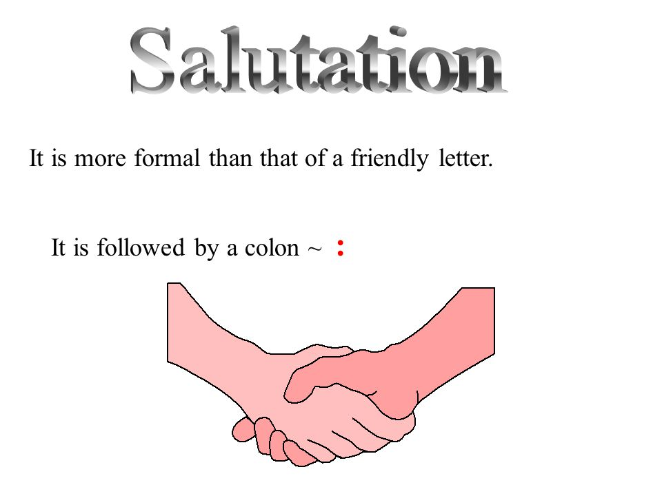 Salutation It is more formal than that of a friendly letter.