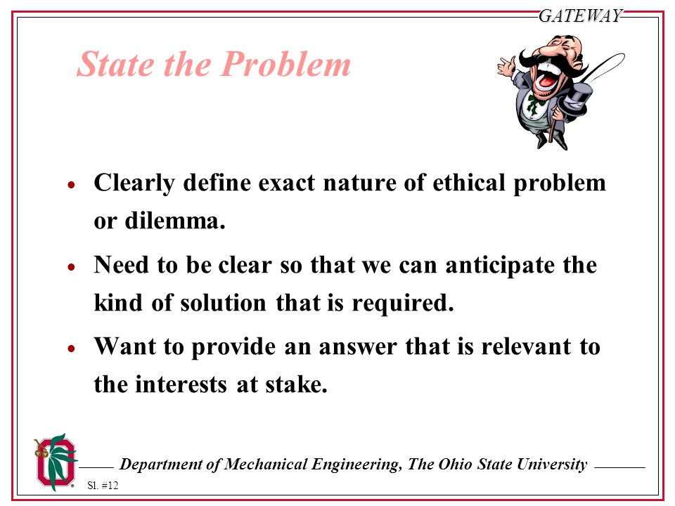 State the Problem Clearly define exact nature of ethical problem or dilemma.
