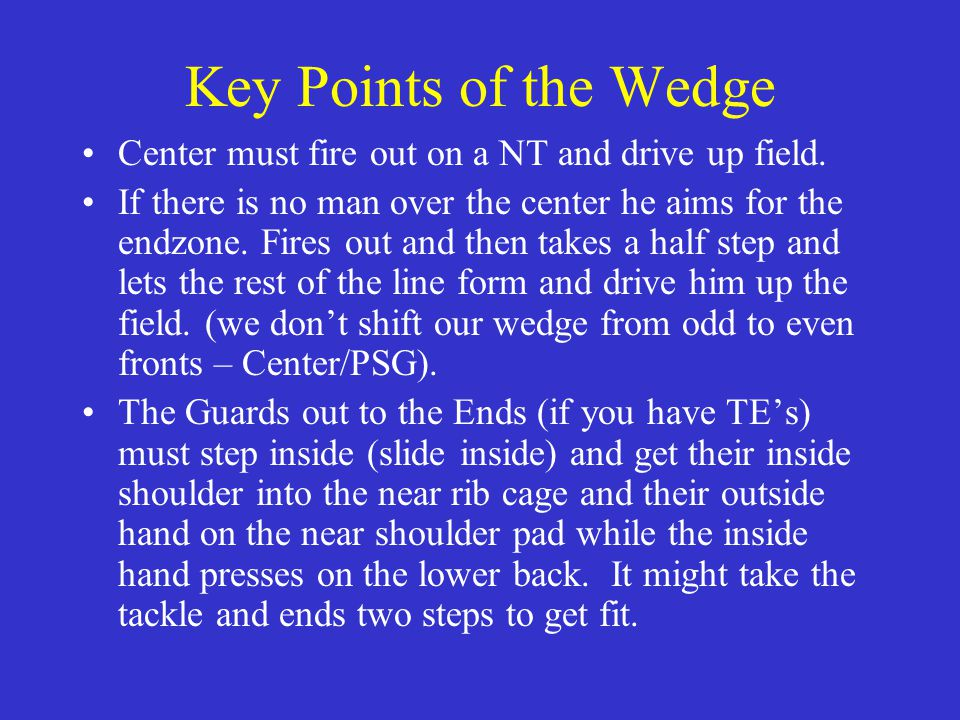Key Points of the Wedge Center must fire out on a NT and drive up field.
