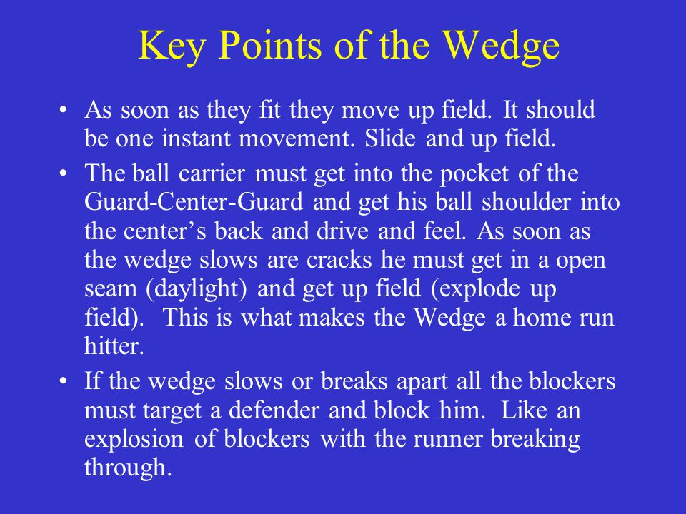 Key Points of the Wedge As soon as they fit they move up field. It should be one instant movement. Slide and up field.