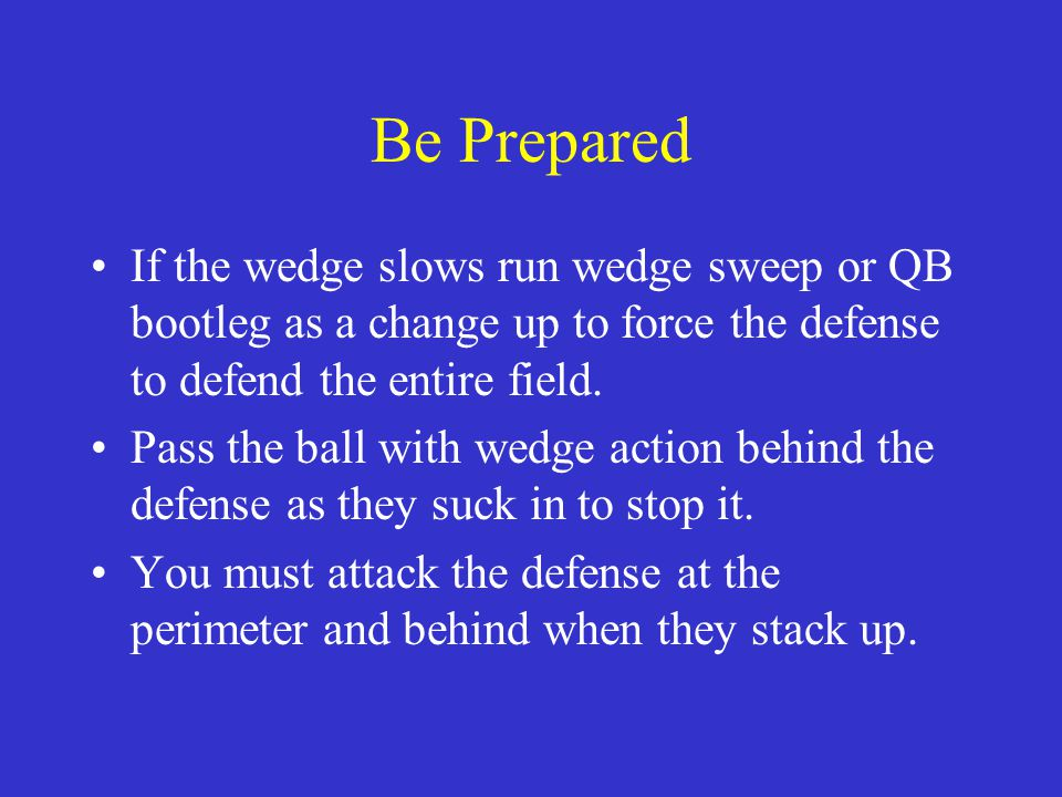 Be Prepared If the wedge slows run wedge sweep or QB bootleg as a change up to force the defense to defend the entire field.