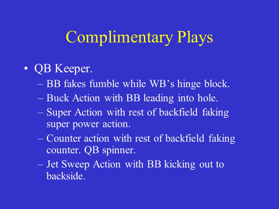 Complimentary Plays QB Keeper. BB fakes fumble while WB's hinge block.