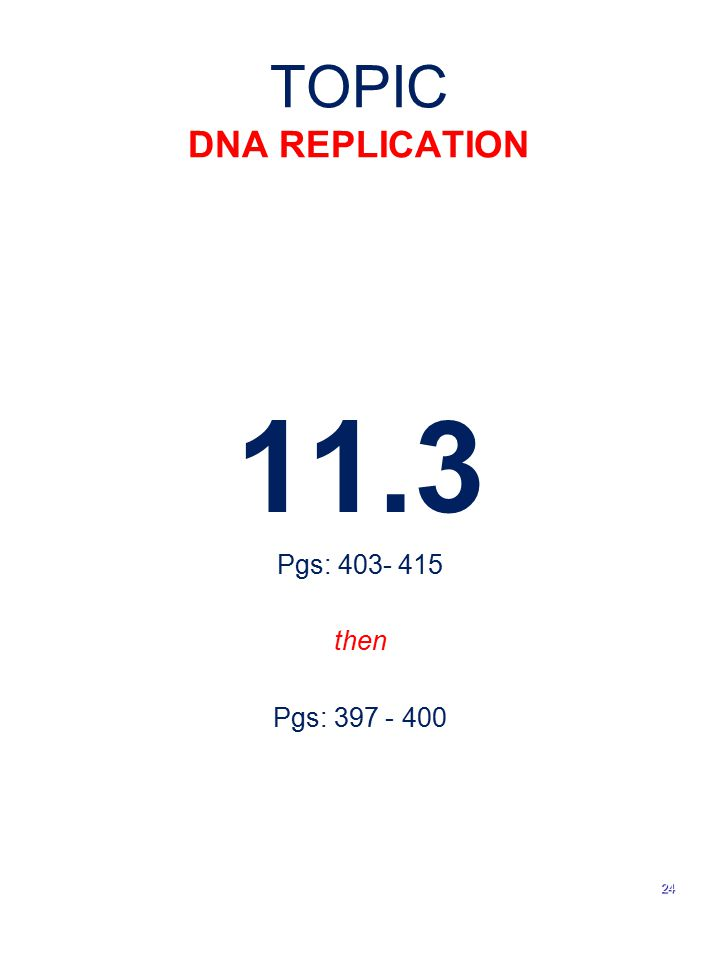 TOPIC DNA REPLICATION 11.3 Pgs: 403- 415 then Pgs: 397 - 400