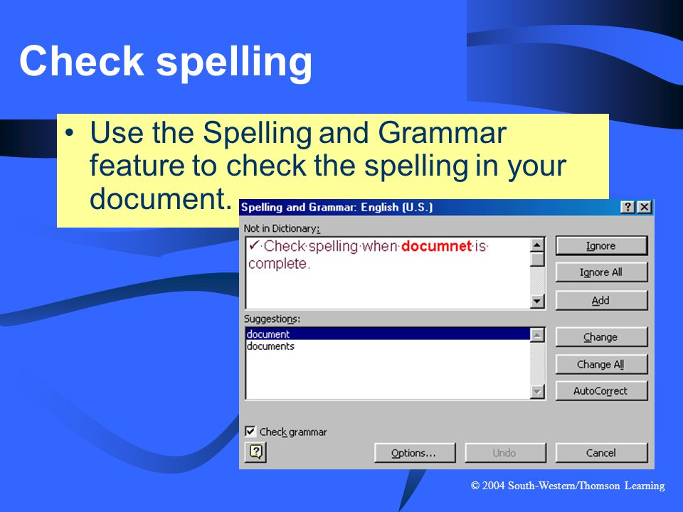 Check spelling Use the Spelling and Grammar feature to check the spelling in your document.