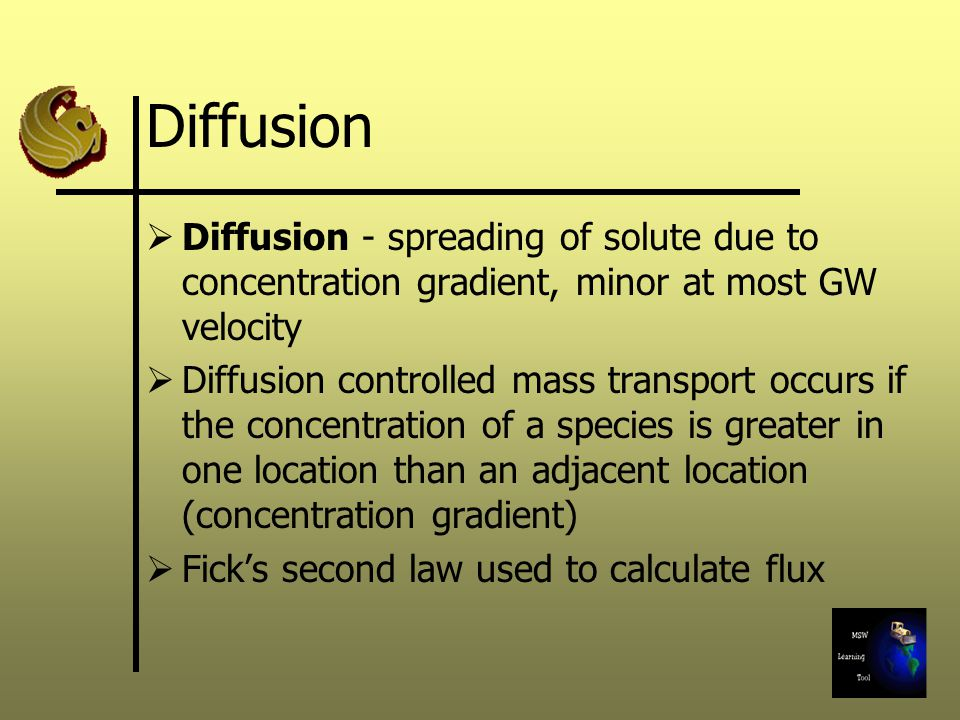 Diffusion Diffusion - spreading of solute due to concentration gradient, minor at most GW velocity.