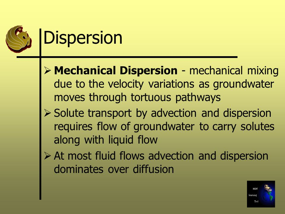 Dispersion Mechanical Dispersion - mechanical mixing due to the velocity variations as groundwater moves through tortuous pathways.