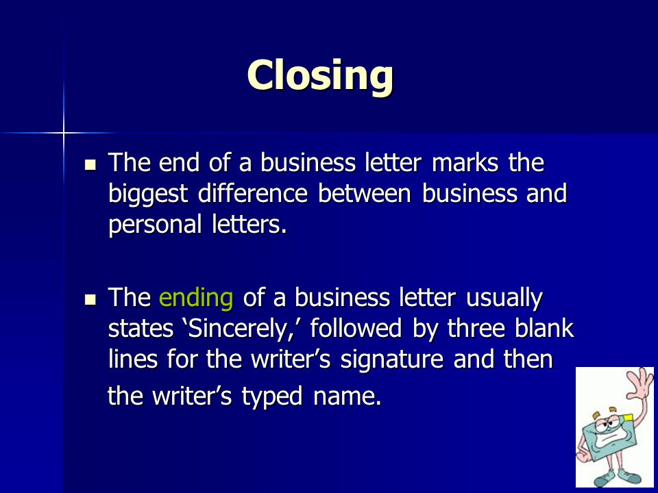 Closing The end of a business letter marks the biggest difference between business and personal letters.