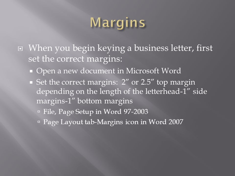 Margins When you begin keying a business letter, first set the correct margins: Open a new document in Microsoft Word.