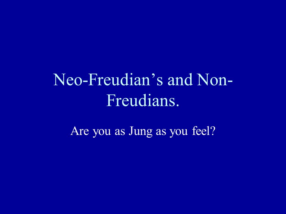 Neo-Freudian's and Non-Freudians.