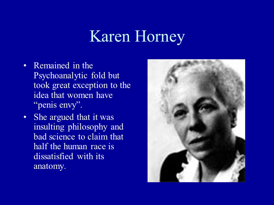Karen Horney Remained in the Psychoanalytic fold but took great exception to the idea that women have penis envy .
