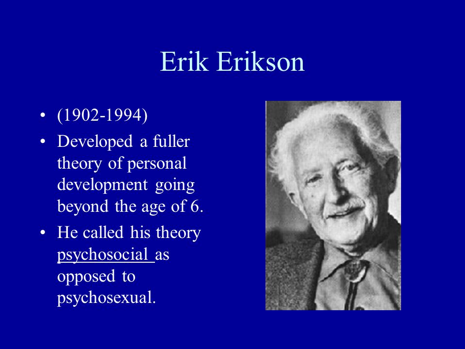 Erik Erikson (1902-1994) Developed a fuller theory of personal development going beyond the age of 6.