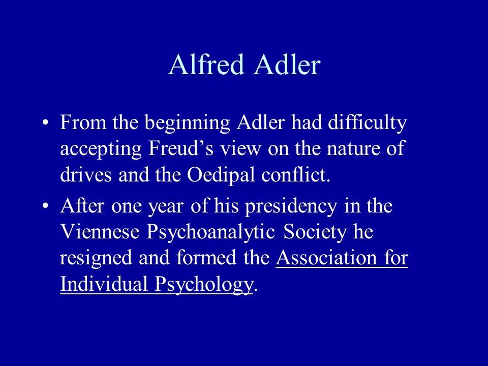 Alfred Adler From the beginning Adler had difficulty accepting Freud's view on the nature of drives and the Oedipal conflict.