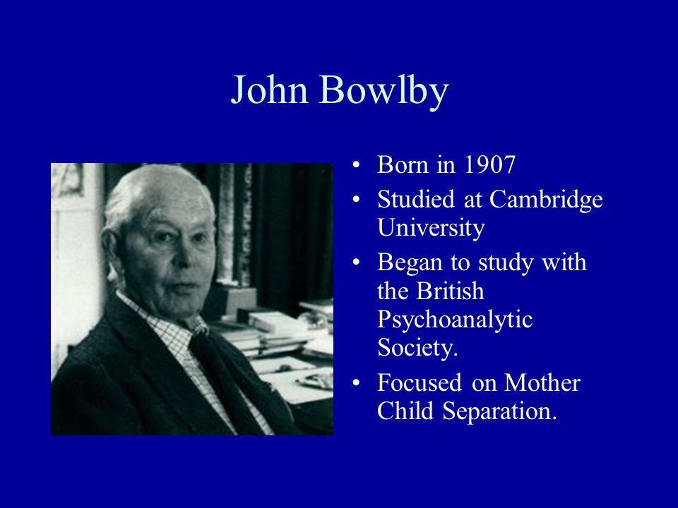 John Bowlby Born in 1907 Studied at Cambridge University