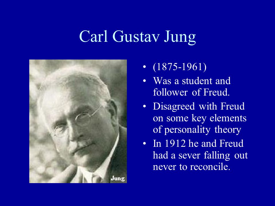 Carl Gustav Jung (1875-1961) Was a student and follower of Freud.