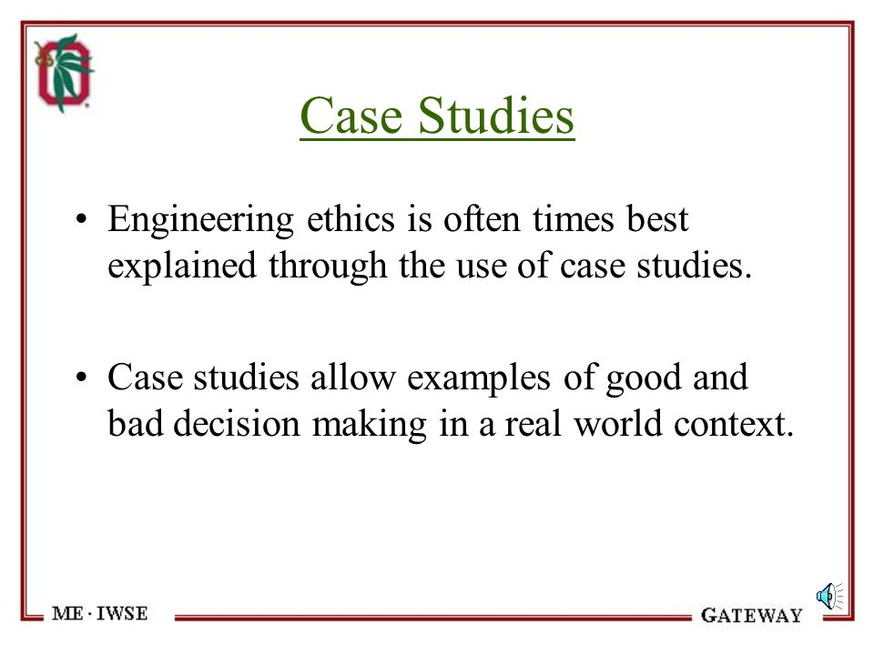 Case Studies Engineering ethics is often times best explained through the use of case studies.