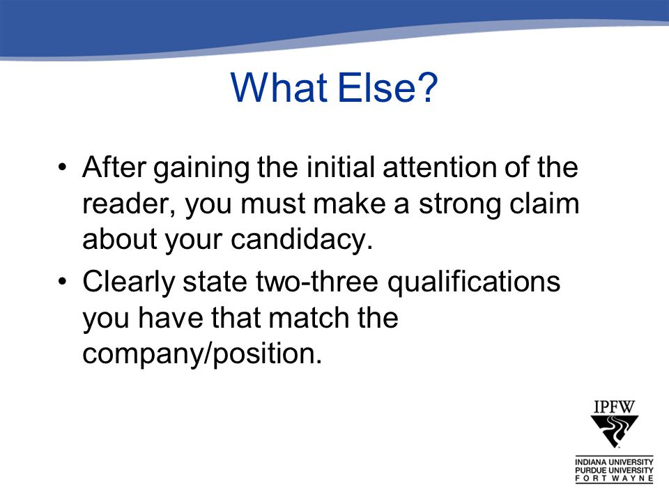 What Else After gaining the initial attention of the reader, you must make a strong claim about your candidacy.