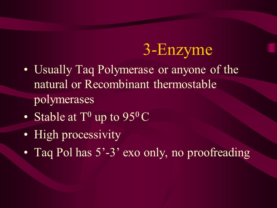3-Enzyme Usually Taq Polymerase or anyone of the natural or Recombinant thermostable polymerases. Stable at T0 up to 950 C.