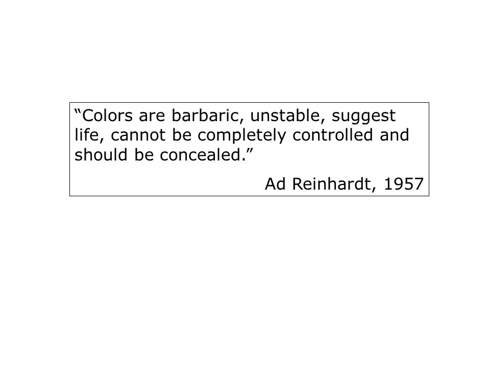 Colors are barbaric, unstable, suggest life, cannot be completely controlled and should be concealed.