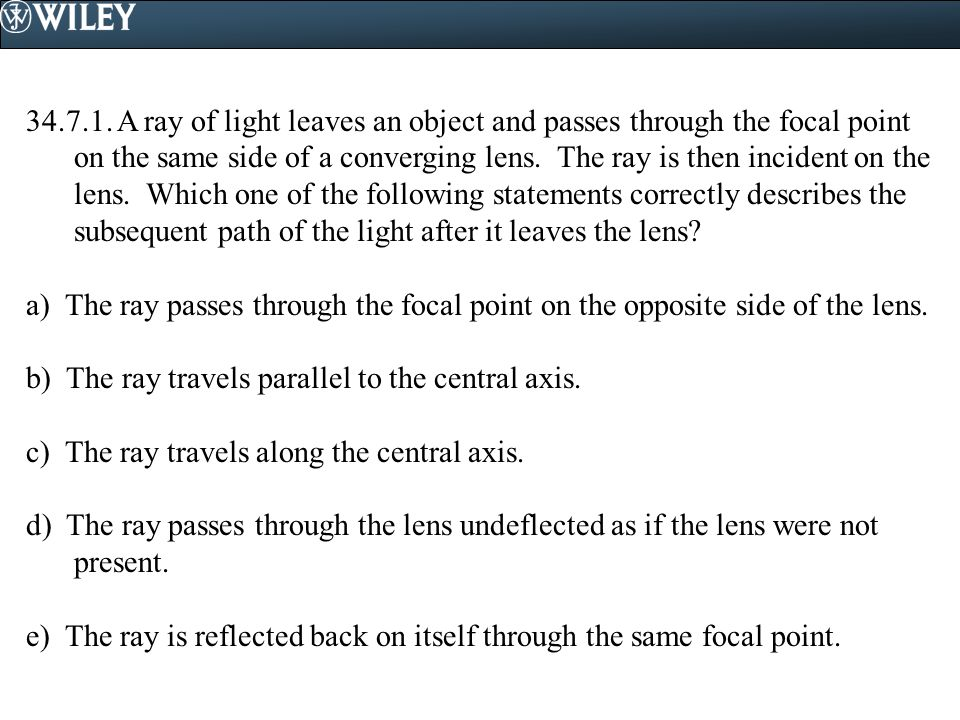 34.7.1. A ray of light leaves an object and passes through the focal point on the same side of a converging lens. The ray is then incident on the lens. Which one of the following statements correctly describes the subsequent path of the light after it leaves the lens