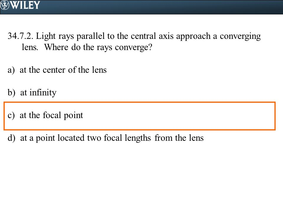34.7.2. Light rays parallel to the central axis approach a converging lens. Where do the rays converge