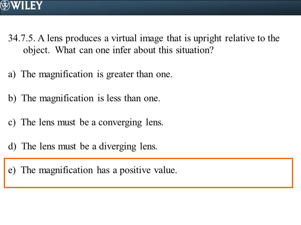 34.7.5. A lens produces a virtual image that is upright relative to the object. What can one infer about this situation