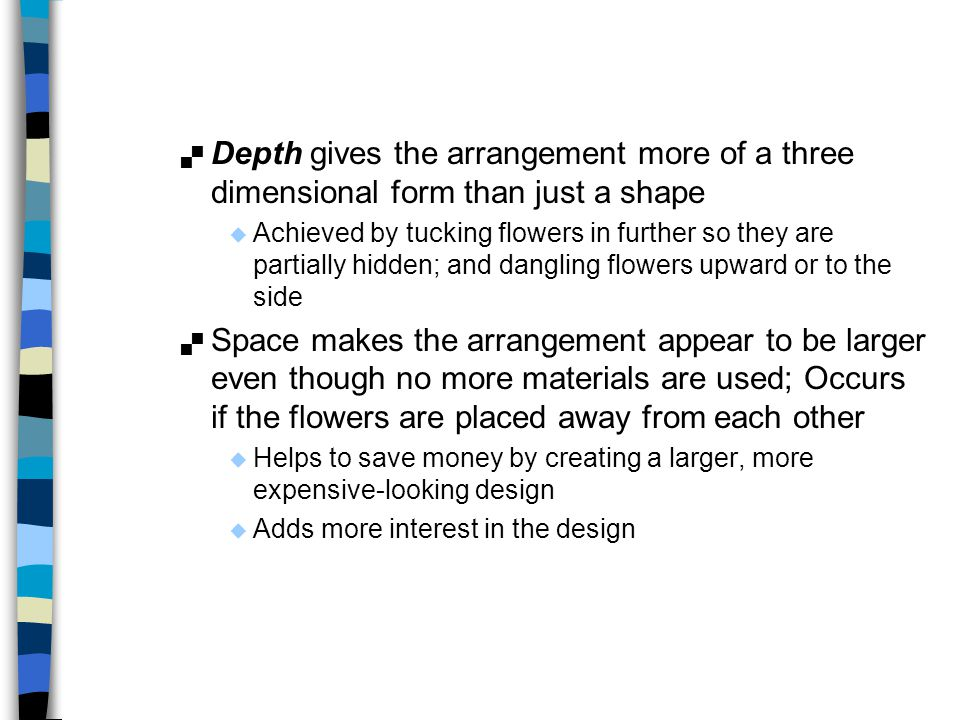 Depth gives the arrangement more of a three dimensional form than just a shape