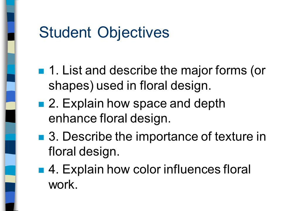 Student Objectives 1. List and describe the major forms (or shapes) used in floral design. 2. Explain how space and depth enhance floral design.