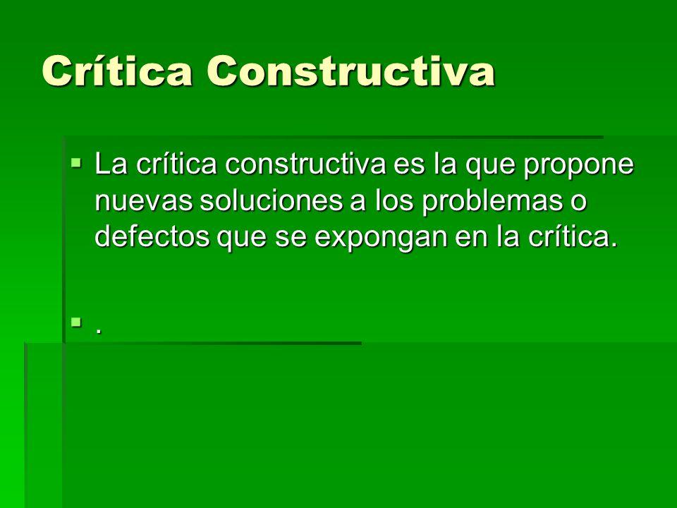 Crítica Constructiva La crítica constructiva es la que propone nuevas soluciones a los problemas o defectos que se expongan en la crítica.