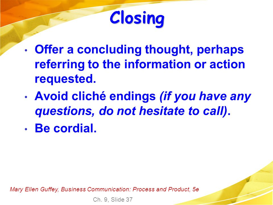Closing Offer a concluding thought, perhaps referring to the information or action requested.