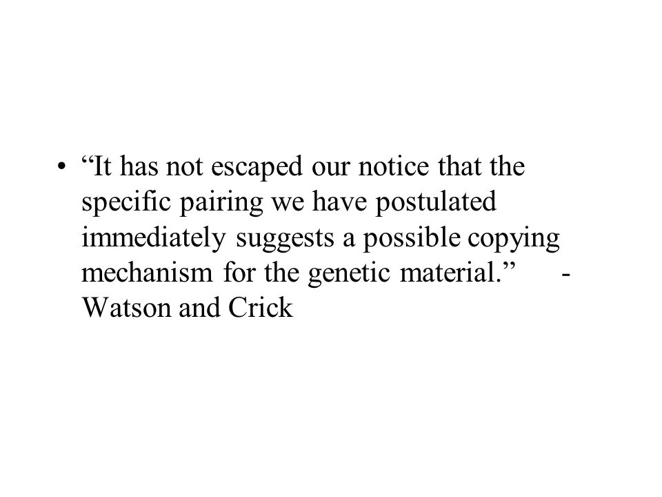 It has not escaped our notice that the specific pairing we have postulated immediately suggests a possible copying mechanism for the genetic material. -Watson and Crick