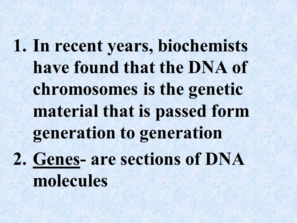 In recent years, biochemists have found that the DNA of chromosomes is the genetic material that is passed form generation to generation