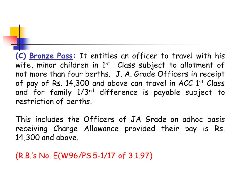 (C) Bronze Pass: It entitles an officer to travel with his wife, minor children in 1st Class subject to allotment of not more than four berths. J. A. Grade Officers in receipt of pay of Rs. 14,300 and above can travel in ACC 1st Class and for family 1/3rd difference is payable subject to restriction of berths.